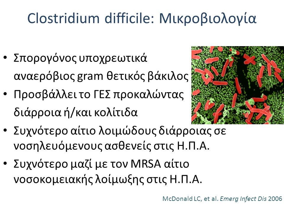 Clostridium difficile: Μικροβιολογία Σπορογόνος υποχρεωτικά αναερόβιος gram θετικός βάκιλος Προσβάλλει το ΓΕΣ προκαλώντας διάρροια ή/και κολίτιδα Συχν