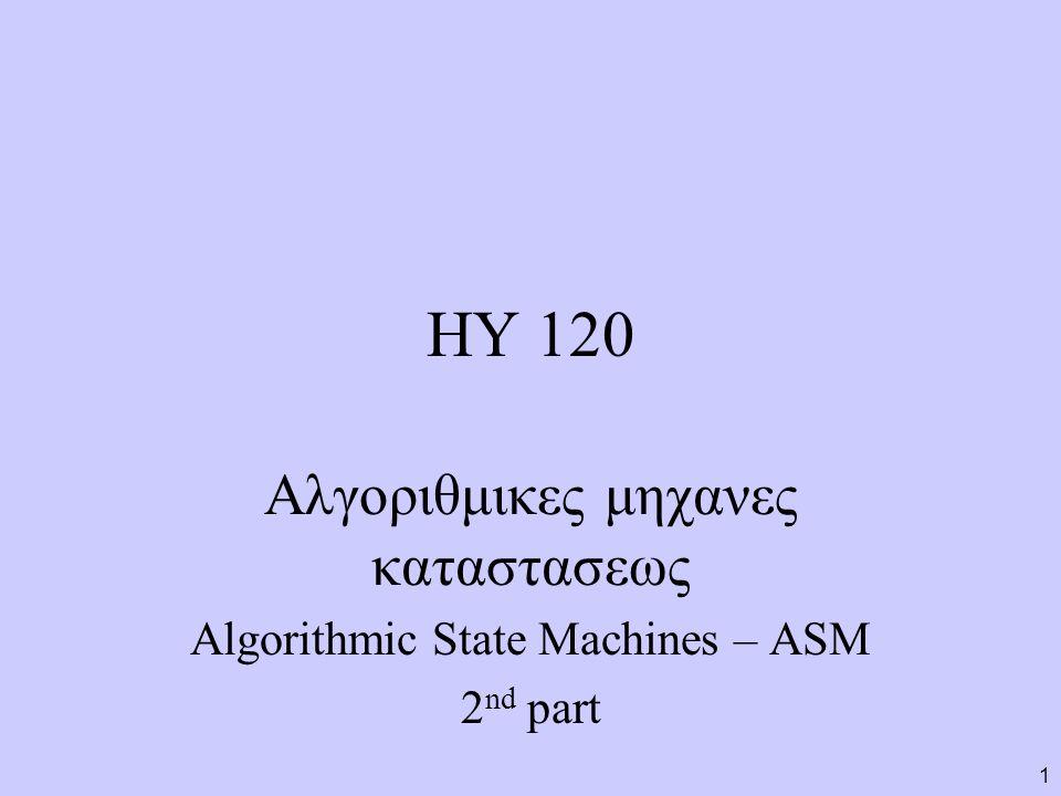 1 ΗΥ 120 Αλγοριθμικες μηχανες καταστασεως Algorithmic State Machines – ASM 2 nd part