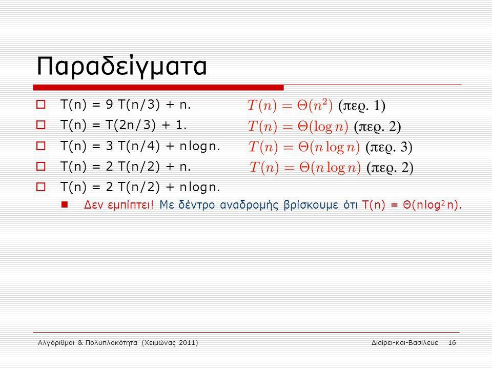 Αλγόριθμοι & Πολυπλοκότητα (Χειμώνας 2011)Διαίρει-και-Βασίλευε 16 Παραδείγματα  Τ(n) = 9 T(n / 3) + n.  Τ(n) = T(2n / 3) + 1.  Τ(n) = 3 T(n / 4) +