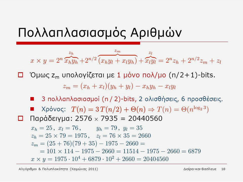 Αλγόριθμοι & Πολυπλοκότητα (Χειμώνας 2011)Διαίρει-και-Βασίλευε 18 Πολλαπλασιασμός Αριθμών  Όμως z m υπολογίζεται με 1 μόνο πολ/μο (n / 2 + 1)-bits. 3