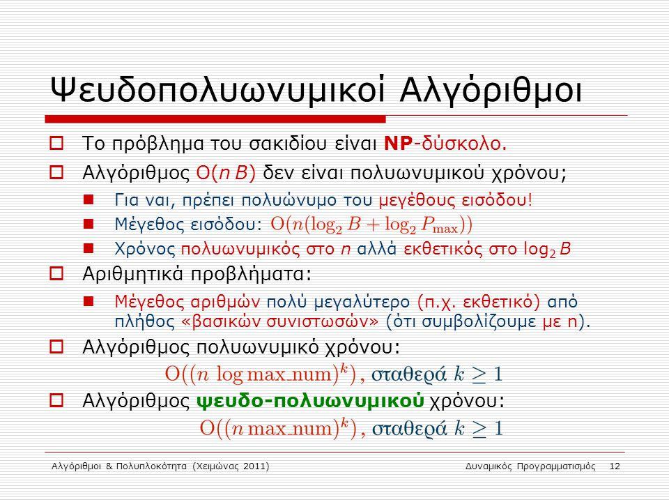 Αλγόριθμοι & Πολυπλοκότητα (Χειμώνας 2011)Δυναμικός Προγραμματισμός 12 Ψευδοπολυωνυμικοί Αλγόριθμοι  Το πρόβλημα του σακιδίου είναι NP-δύσκολο.  Αλγ
