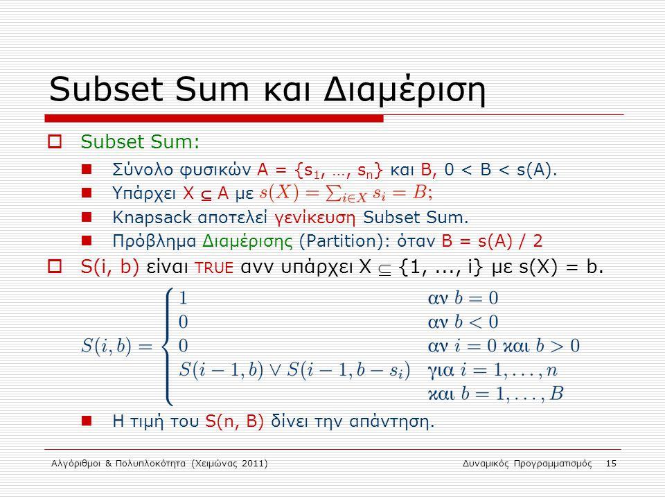 Αλγόριθμοι & Πολυπλοκότητα (Χειμώνας 2011)Δυναμικός Προγραμματισμός 15 Subset Sum και Διαμέριση  Subset Sum: Σύνολο φυσικών Α = {s 1, …, s n } και B,