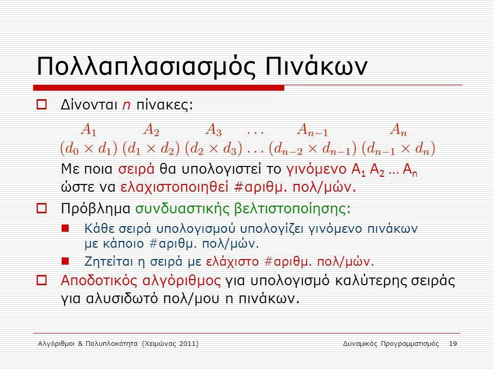 Αλγόριθμοι & Πολυπλοκότητα (Χειμώνας 2011)Δυναμικός Προγραμματισμός 19 Πολλαπλασιασμός Πινάκων  Δίνονται n πίνακες: Με ποια σειρά θα υπολογιστεί το γ