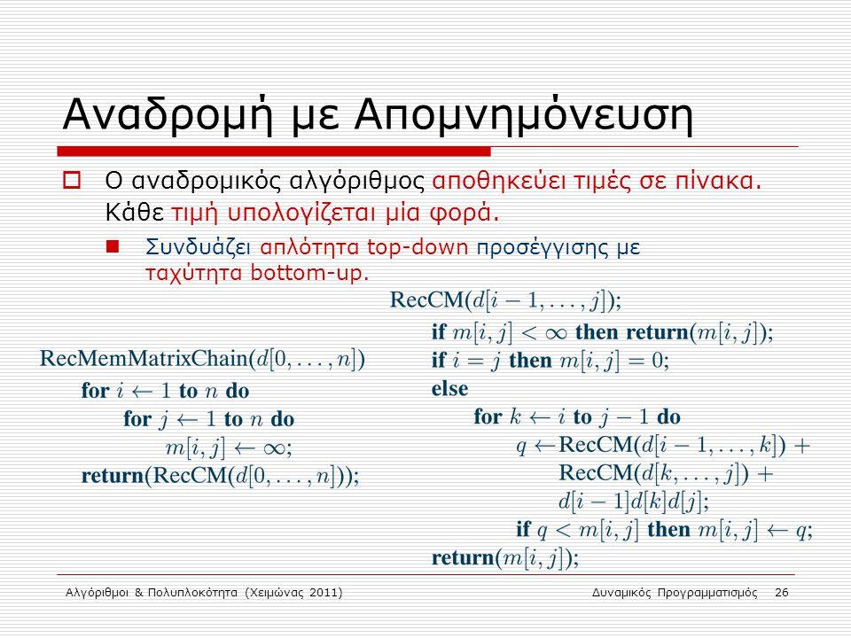 Αλγόριθμοι & Πολυπλοκότητα (Χειμώνας 2011)Δυναμικός Προγραμματισμός 26 Αναδρομή με Απομνημόνευση  Ο αναδρομικός αλγόριθμος αποθηκεύει τιμές σε πίνακα