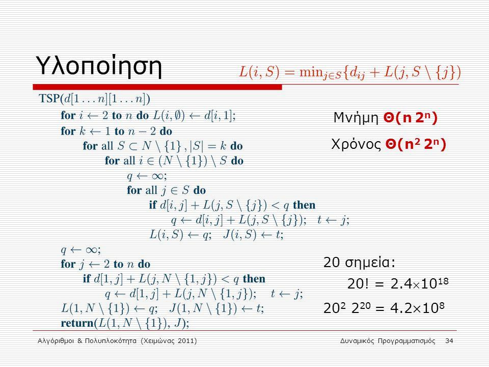 Αλγόριθμοι & Πολυπλοκότητα (Χειμώνας 2011)Δυναμικός Προγραμματισμός 34 Υλοποίηση Χρόνος Θ(n 2 2 n ) Μνήμη Θ(n 2 n ) 20 σημεία: 20! = 2.410 18 20 2 2