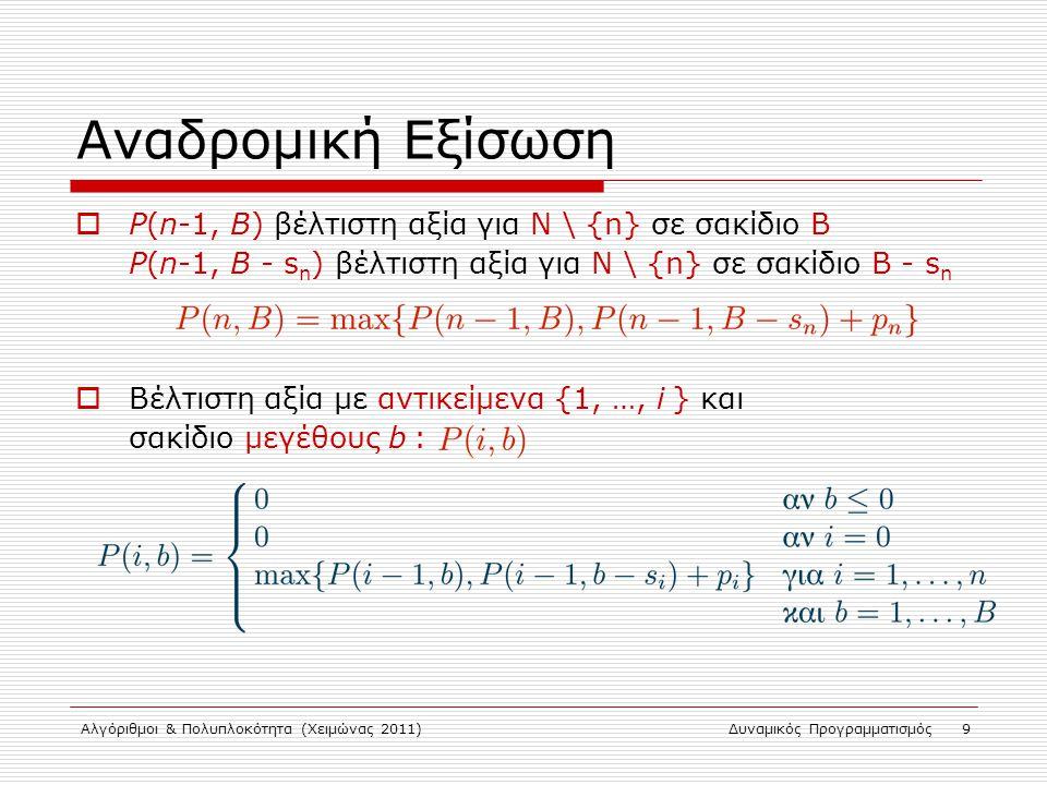 Αλγόριθμοι & Πολυπλοκότητα (Χειμώνας 2011)Δυναμικός Προγραμματισμός 9 Αναδρομική Εξίσωση  P(n-1, B) βέλτιστη αξία για Ν \ {n} σε σακίδιο Β P(n-1, B -