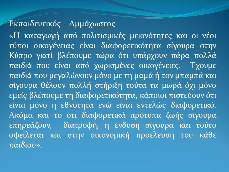Εκπαιδευτικός - Αμμόχωστος «Η καταγωγή από πολιτισμικές μειονότητες και οι νέοι τύποι οικογένειας είναι διαφορετικότητα σίγουρα στην Κύπρο γιατί βλέπουμε τώρα ότι υπάρχουν πάρα πολλά παιδιά που είναι από χωρισμένες οικογένειες.