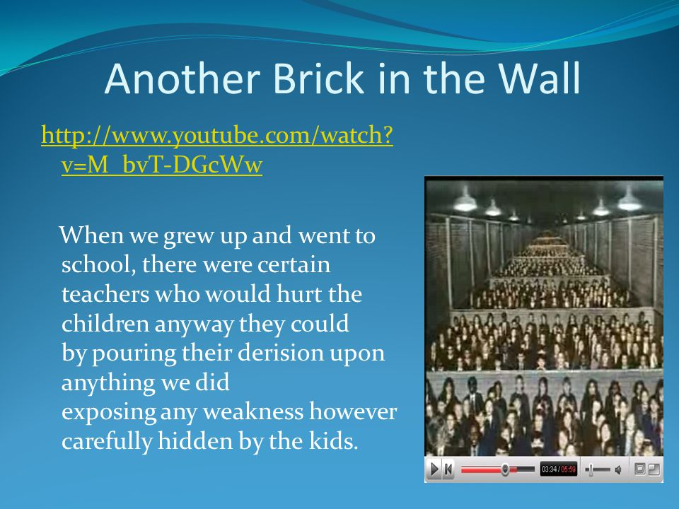 Another Brick in the Wall http://www.youtube.com/watch? v=M_bvT-DGcWw When we grew up and went to school, there were certain teachers who would hurt t
