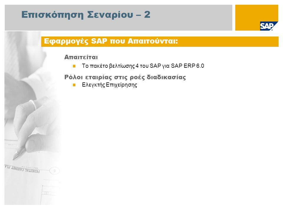 Επισκόπηση Σεναρίου – 2 Απαιτείται Το πακέτο βελτίωσης 4 του SAP για SAP ERP 6.0 Ρόλοι εταιρίας στις ροές διαδικασίας Ελεγκτής Επιχείρησης Εφαρμογές SAP που Απαιτούνται: