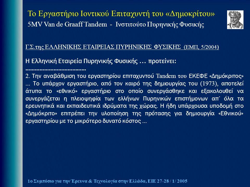 Το Εργαστήριο Ιοντικού Επιταχυντή του «Δημοκρίτου» 5MV Van de Graaff Tandem - Ινστιτούτο Πυρηνικής Φυσικής 1ο Συμπόσιο για την Έρευνα & Τεχνολογία στην Ελλάδα, ΕΙΕ 27-28 / 1/ 2005 Γ.Σ.της ΕΛΛΗΝΙΚΗΣ ΕΤΑΙΡΕΙΑΣ ΠΥΡΗΝΙΚΗΣ ΦΥΣΙΚΗΣ (ΕΜΠ, 5/2004 ) Η Ελληνική Εταιρεία Πυρηνικής Φυσικής...