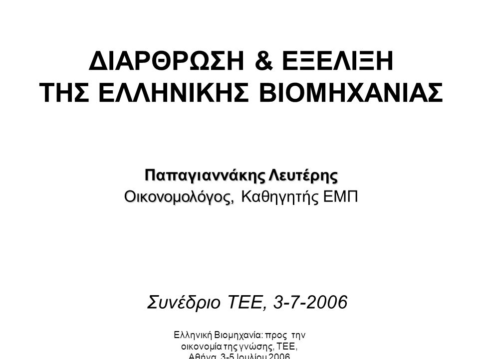 Ελληνική Βιομηχανία: προς την οικονομία της γνώσης, ΤΕΕ, Αθήνα, 3-5 Ιουλίου 2006 ΔΙΑΡΘΡΩΣΗ & ΕΞΕΛΙΞΗ ΤΗΣ ΕΛΛΗΝΙΚΗΣ ΒΙΟΜΗΧΑΝΙΑΣ Παπαγιαννάκης Λευτέρης Οικονομολόγος, Οικονομολόγος, Καθηγητής ΕΜΠ Συνέδριο ΤΕΕ, 3-7-2006