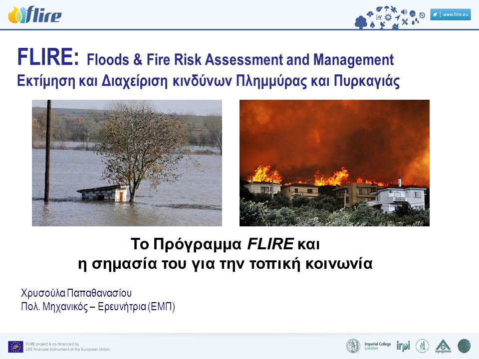 FLIRE: Floods & Fire Risk Assessment and Management Εκτίμηση και Διαχείριση κινδύνων Πλημμύρας και Πυρκαγιάς Το Πρόγραμμα FLIRE και η σημασία του για την τοπική κοινωνία Χρυσούλα Παπαθανασίου Πολ.