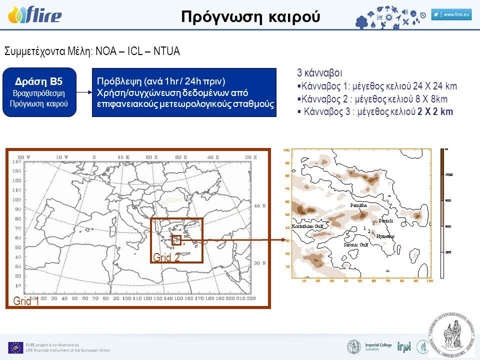 Δράση B5 Βραχυπρόθεσμη Πρόγνωση καιρού Συμμετέχοντα Μέλη: NOA – ICL – NTUA Πρόβλεψη (ανά 1hr / 24h πριν) Χρήση/συγχώνευση δεδομένων από επιφανειακούς μετεωρολογικούς σταθμούς 3 κάνναβοι  Κάνναβος 1: μέγεθος κελιού 24 Χ 24 km  Κάνναβος 2 : μέγεθος κελιού 8 Χ 8km  Κάνναβος 3 : μέγεθος κελιού 2 Χ 2 km Grid 1 Grid 2 Πρόγνωση καιρού