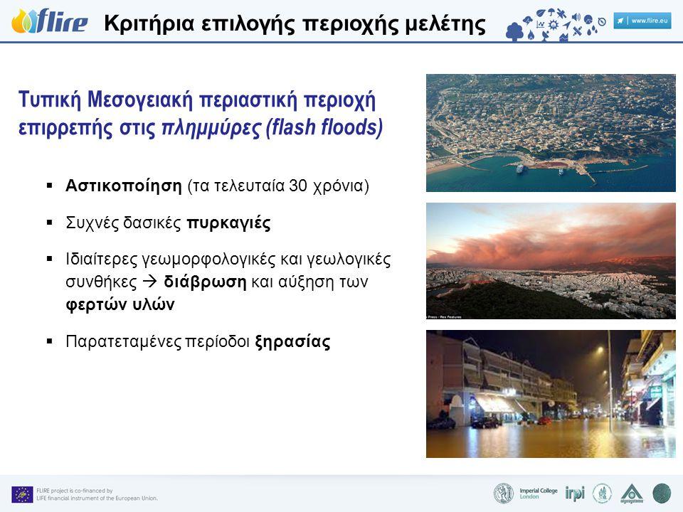  Αστικοποίηση (τα τελευταία 30 χρόνια)  Συχνές δασικές πυρκαγιές  Ιδιαίτερες γεωμορφολογικές και γεωλογικές συνθήκες  διάβρωση και αύξηση των φερτών υλών  Παρατεταμένες περίοδοι ξηρασίας Τυπική Μεσογειακή περιαστική περιοχή επιρρεπής στις πλημμύρες (flash floods) Κριτήρια επιλογής περιοχής μελέτης
