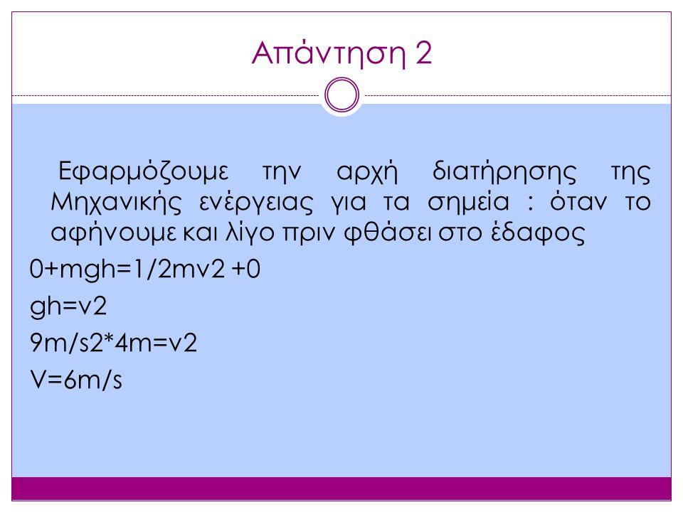 Απάντηση 2 Εφαρμόζουμε την αρχή διατήρησης της Μηχανικής ενέργειας για τα σημεία : όταν το αφήνουμε και λίγο πριν φθάσει στο έδαφος 0+mgh=1/2mv2 +0 gh=v2 9m/s2*4m=v2 V=6m/s