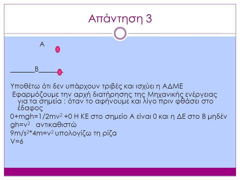 Απάντηση 3 Α _______Β_______ Υποθέτω ότι δεν υπάρχουν τριβές και ισχύει η ΑΔΜΕ Εφαρμόζουμε την αρχή διατήρησης της Μηχανικής ενέργειας για τα σημεία : όταν το αφήνουμε και λίγο πριν φθάσει στο έδαφος 0+mgh=1/2mv 2 +0 Η ΚΕ στο σημείο Α είναι 0 και η ΔΕ στο Β μηδέν gh=v 2 αντικαθιστώ 9m/s 2 *4m=v 2 υπολογίζω τη ρίζα V=6