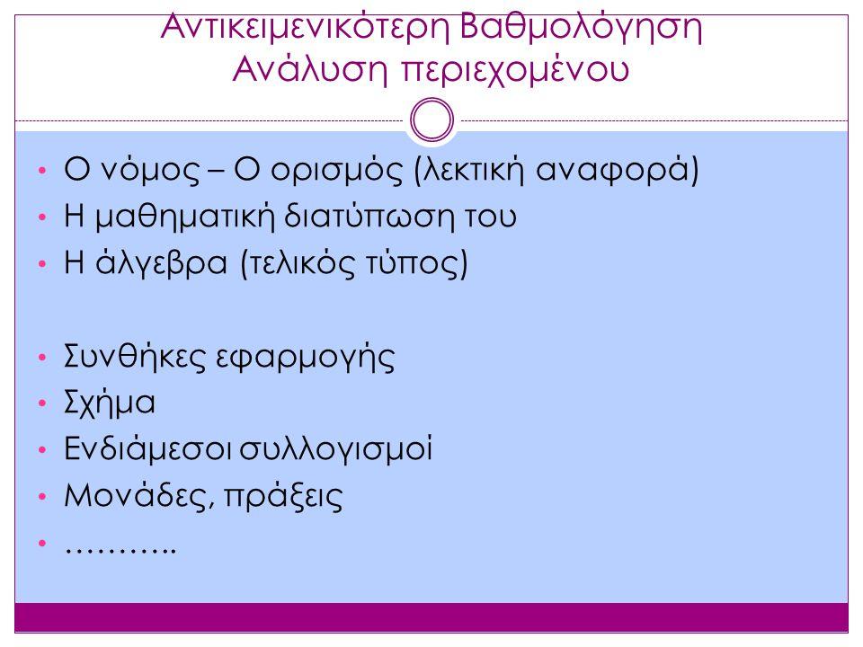 Αντικειμενικότερη Βαθμολόγηση Ανάλυση περιεχομένου Ο νόμος – Ο ορισμός (λεκτική αναφορά) Η μαθηματική διατύπωση του Η άλγεβρα (τελικός τύπος) Συνθήκες εφαρμογής Σχήμα Ενδιάμεσοι συλλογισμοί Μονάδες, πράξεις ………..