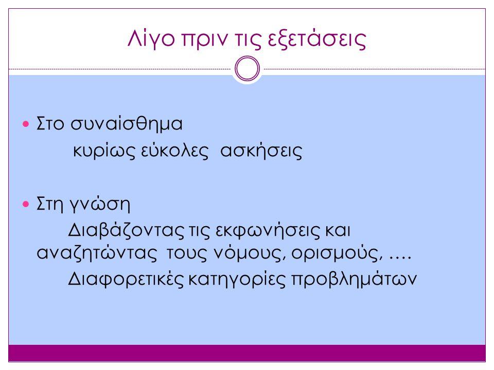 Λίγο πριν τις εξετάσεις Στο συναίσθημα κυρίως εύκολες ασκήσεις Στη γνώση Διαβάζοντας τις εκφωνήσεις και αναζητώντας τους νόμους, ορισμούς, ….