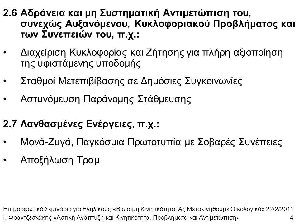 2.6Αδράνεια και μη Συστηματική Αντιμετώπιση του, συνεχώς Αυξανόμενου, Κυκλοφοριακού Προβλήματος και των Συνεπειών του, π.χ.: Διαχείριση Κυκλοφορίας και Ζήτησης για πλήρη αξιοποίηση της υφιστάμενης υποδομής Σταθμοί Μετεπιβίβασης σε Δημόσιες Συγκοινωνίες Αστυνόμευση Παράνομης Στάθμευσης 2.7Λανθασμένες Ενέργειες, π.χ.: Μονά-Ζυγά, Παγκόσμια Πρωτοτυπία με Σοβαρές Συνέπειες Αποξήλωση Τραμ Επιμορφωτικό Σεμινάριο για Ενηλίκους «Βιώσιμη Κινητικότητα: Ας Μετακινηθούμε Οικολογικά» 22/2/2011 Ι.