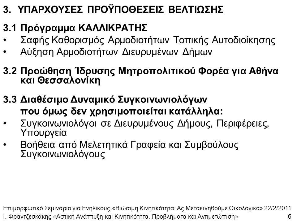 3.ΥΠΑΡΧΟΥΣΕΣ ΠΡΟΫΠΟΘΕΣΕΙΣ ΒΕΛΤΙΩΣΗΣ 3.1Πρόγραμμα ΚΑΛΛΙΚΡΑΤΗΣ Σαφής Καθορισμός Αρμοδιοτήτων Τοπικής Αυτοδιοίκησης Αύξηση Αρμοδιοτήτων Διευρυμένων Δήμων 3.2Προώθηση Ίδρυσης Μητροπολιτικού Φορέα για Αθήνα και Θεσσαλονίκη 3.3Διαθέσιμο Δυναμικό Συγκοινωνιολόγων που όμως δεν χρησιμοποιείται κατάλληλα: Συγκοινωνιολόγοι σε Διευρυμένους Δήμους, Περιφέρειες, Υπουργεία Βοήθεια από Μελετητικά Γραφεία και Συμβούλους Συγκοινωνιολόγους Επιμορφωτικό Σεμινάριο για Ενηλίκους «Βιώσιμη Κινητικότητα: Ας Μετακινηθούμε Οικολογικά» 22/2/2011 Ι.