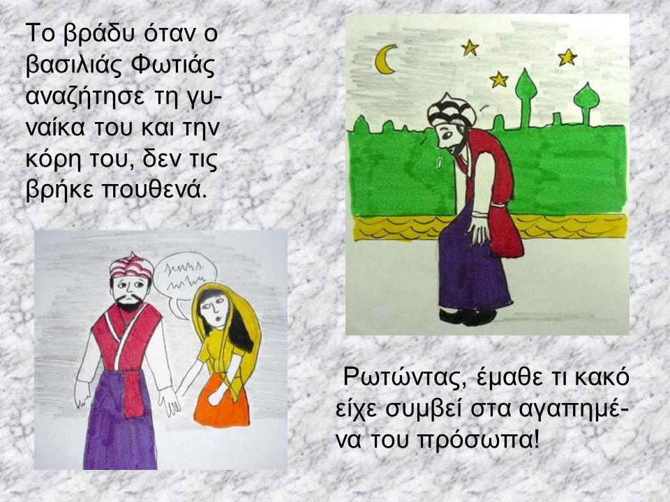 Το βράδυ όταν ο βασιλιάς Φωτιάς αναζήτησε τη γυ- ναίκα του και την κόρη του, δεν τις βρήκε πουθενά. Ρωτώντας, έμαθε τι κακό είχε συμβεί στα αγαπημέ- ν