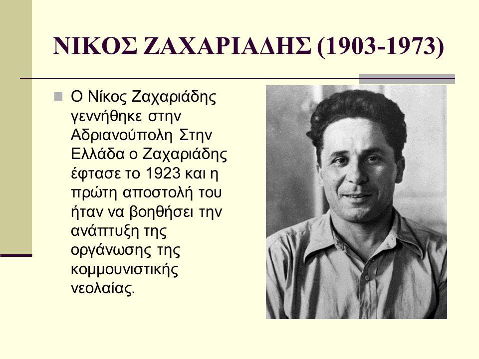 ΝΙΚΟΣ ΖΑΧΑΡΙΑΔΗΣ (1903-1973) O Νίκος Ζαχαριάδης γεννήθηκε στην Αδριανούπολη Στην Ελλάδα ο Ζαχαριάδης έφτασε το 1923 και η πρώτη αποστολή του ήταν να β