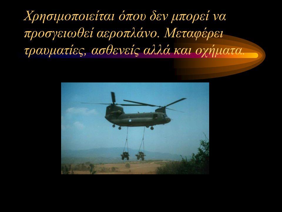 Χρησιμοποιείται όπου δεν μπορεί να προσγειωθεί αεροπλάνο. Μεταφέρει τραυματίες, ασθενείς αλλά και οχήματα.