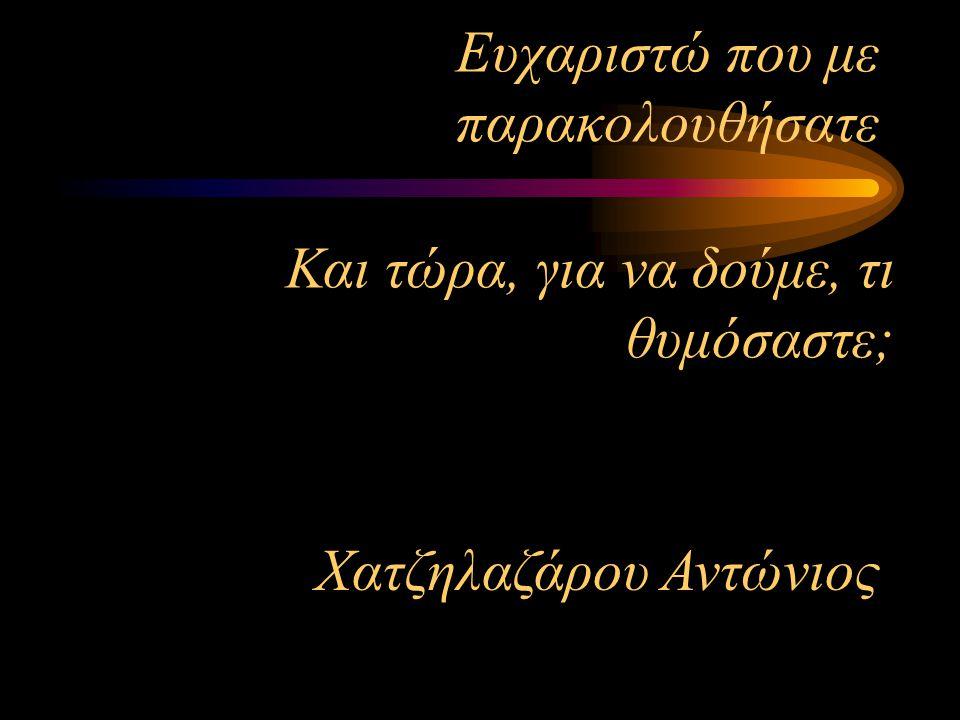 Ευχαριστώ που με παρακολουθήσατε Χατζηλαζάρου Αντώνιος Και τώρα, για να δούμε, τι θυμόσαστε;