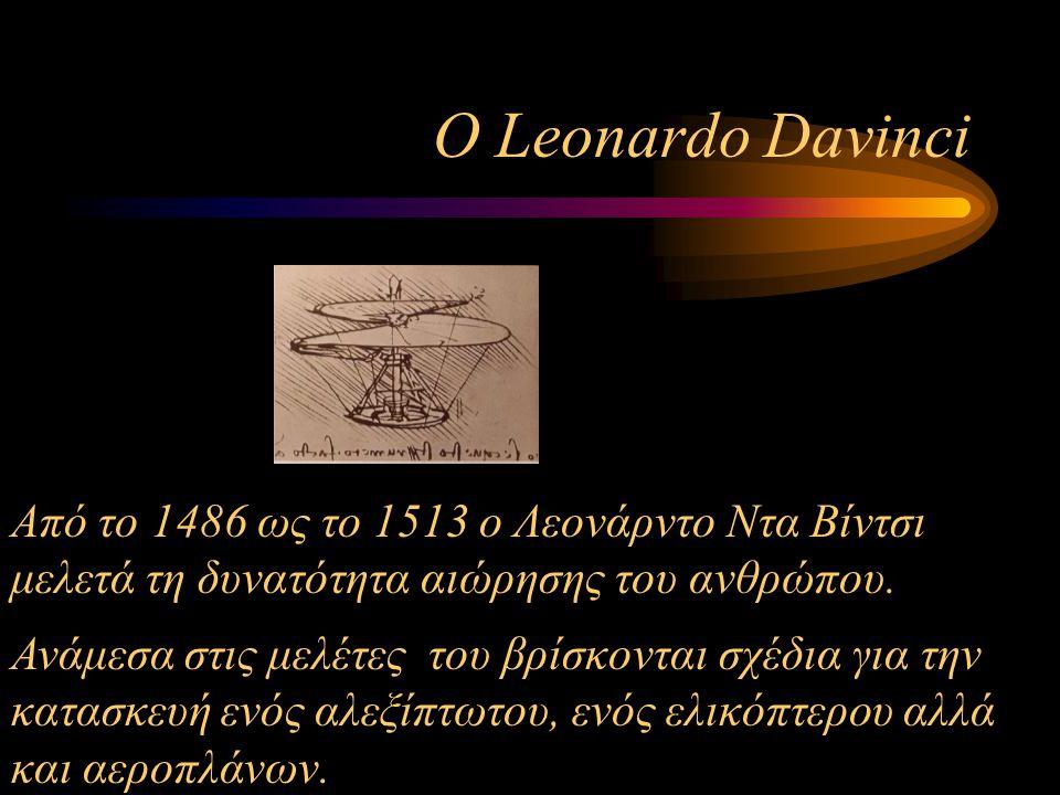 Ο Leonardo Davinci Από το 1486 ως το 1513 ο Λεονάρντο Ντα Βίντσι μελετά τη δυνατότητα αιώρησης του ανθρώπου. Ανάμεσα στις μελέτες του βρίσκονται σχέδι