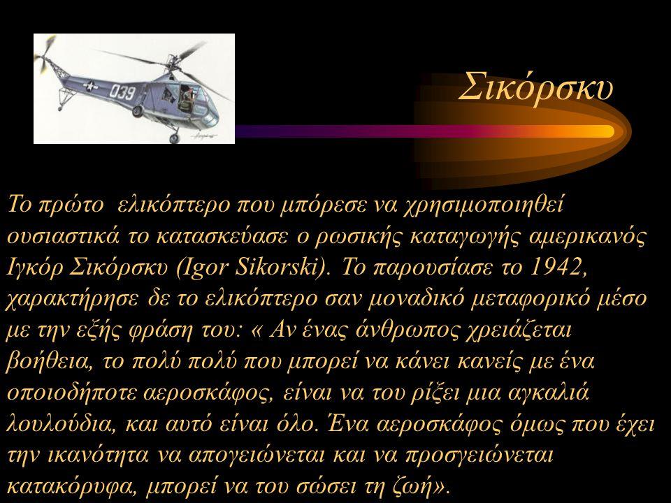 Σικόρσκυ Το πρώτο ελικόπτερο που μπόρεσε να χρησιμοποιηθεί ουσιαστικά το κατασκεύασε ο ρωσικής καταγωγής αμερικανός Ιγκόρ Σικόρσκυ (Igor Sikorski). Το