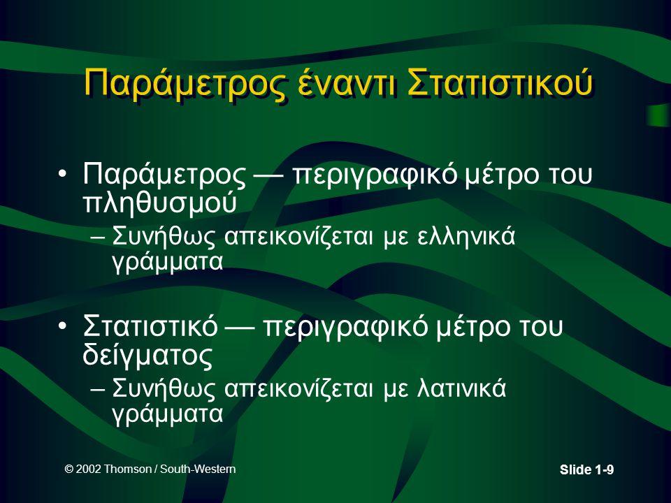 © 2002 Thomson / South-Western Slide 1-9 Παράμετρος έναντι Στατιστικού Παράμετρος — περιγραφικό μέτρο του πληθυσμού –Συνήθως απεικονίζεται με ελληνικά