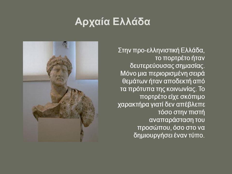Αρχαία Ελλάδα Στην προ-ελληνιστική Ελλάδα, το πορτρέτο ήταν δευτερεύουσας σημασίας. Μόνο μια περιορισμένη σειρά θεμάτων ήταν αποδεκτή από τα πρότυπα τ