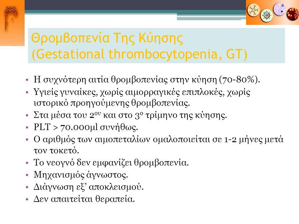 Θρομβοπενία Της Κύησης (Gestational thrombocytopenia, GT) Η συχνότερη αιτία θρομβοπενίας στην κύηση (70-80%). Υγιείς γυναίκες, χωρίς αιμορραγικές επιπ