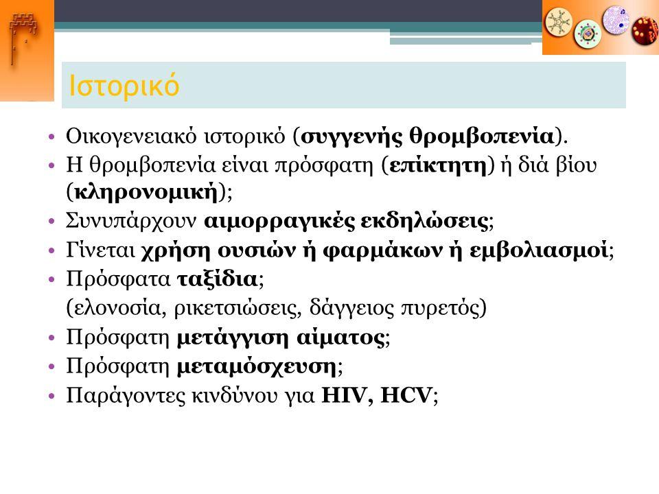 Ιστορικό Οικογενειακό ιστορικό (συγγενής θρομβοπενία). Η θρομβοπενία είναι πρόσφατη (επίκτητη) ή διά βίου (κληρονομική); Συνυπάρχουν αιμορραγικές εκδη