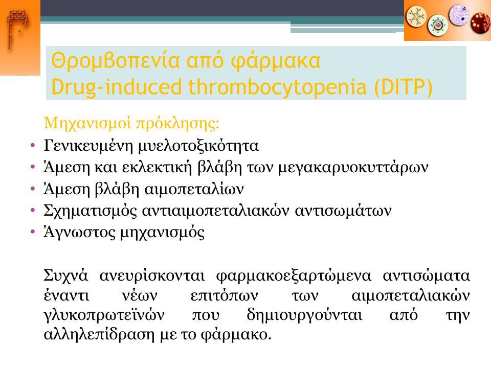 Θρομβοπενία από φάρμακα Drug-induced thrombocytopenia (DITP) Μηχανισμοί πρόκλησης: Γενικευμένη μυελοτοξικότητα Άμεση και εκλεκτική βλάβη των μεγακαρυο