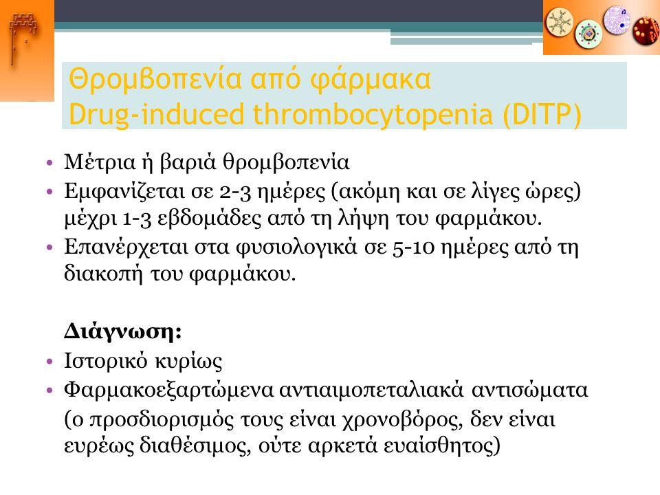 Θρομβοπενία από φάρμακα Drug-induced thrombocytopenia (DITP) Μέτρια ή βαριά θρομβοπενία Εμφανίζεται σε 2-3 ημέρες (ακόμη και σε λίγες ώρες) μέχρι 1-3