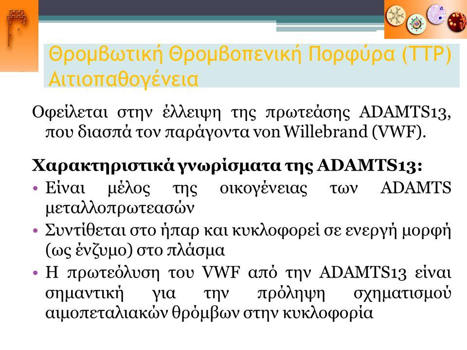 Θρομβωτική Θρομβοπενική Πορφύρα (ΤΤΡ) Αιτιοπαθογένεια Οφείλεται στην έλλειψη της πρωτεάσης ADAMTS13, που διασπά τον παράγοντα von Willebrand (VWF). Χα