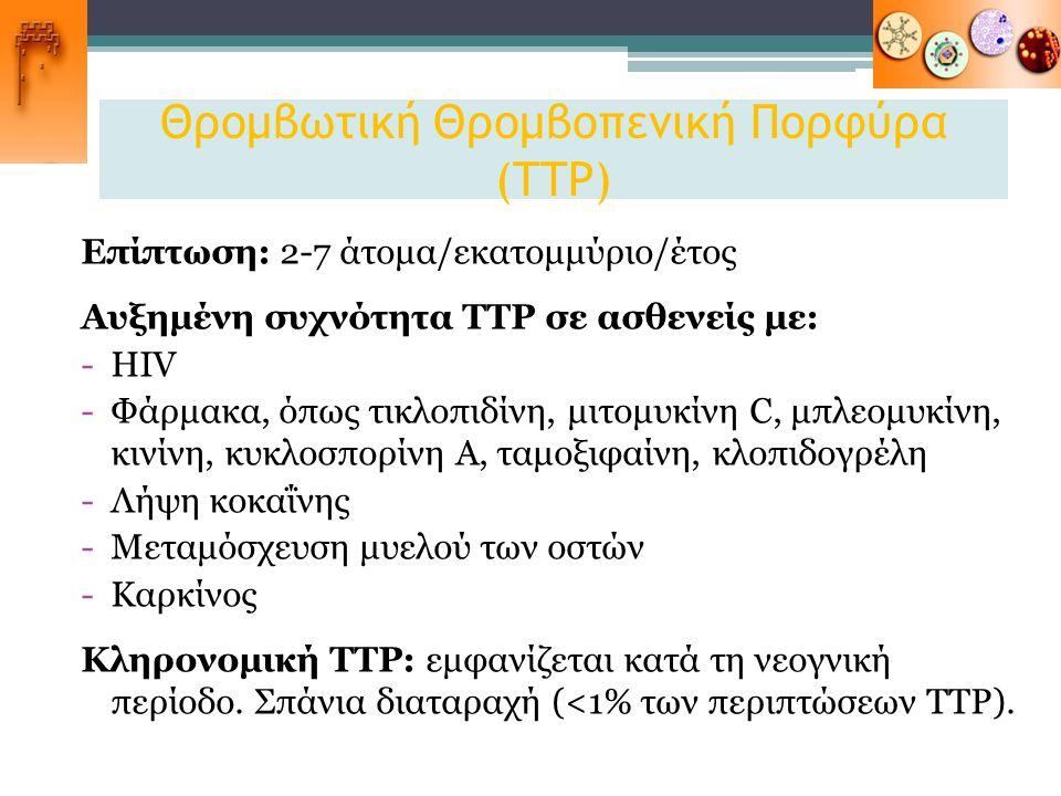 Θρομβωτική Θρομβοπενική Πορφύρα (TTP) Επίπτωση: 2-7 άτομα/εκατομμύριο/έτος Αυξημένη συχνότητα TTP σε ασθενείς με: -HIV -Φάρμακα, όπως τικλοπιδίνη, μιτ