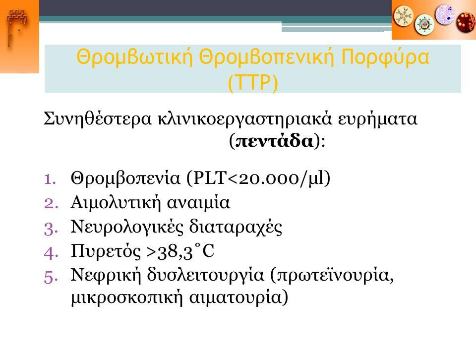 Θρομβωτική Θρομβοπενική Πορφύρα (TTP) Συνηθέστερα κλινικοεργαστηριακά ευρήματα (πεντάδα): 1.Θρομβοπενία (PLT<20.000/μl) 2.Αιμολυτική αναιμία 3.Νευρολο