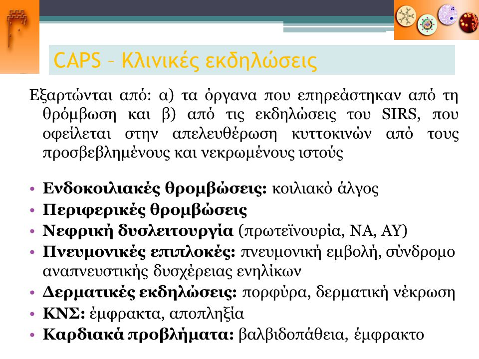 CAPS – Κλινικές εκδηλώσεις Εξαρτώνται από: α) τα όργανα που επηρεάστηκαν από τη θρόμβωση και β) από τις εκδηλώσεις του SIRS, που οφείλεται στην απελευ