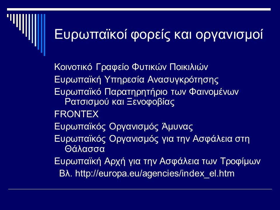 Ευρωπαϊκοί φορείς και οργανισμοί Κοινοτικό Γραφείο Φυτικών Ποικιλιών Ευρωπαϊκή Υπηρεσία Ανασυγκρότησης Ευρωπαϊκό Παρατηρητήριο των Φαινομένων Ρατσισμού και Ξενοφοβίας FRONTEX Ευρωπαϊκός Οργανισμός Άμυνας Ευρωπαϊκός Οργανισμός για την Ασφάλεια στη Θάλασσα Ευρωπαϊκή Αρχή για την Ασφάλεια των Τροφίμων Βλ.