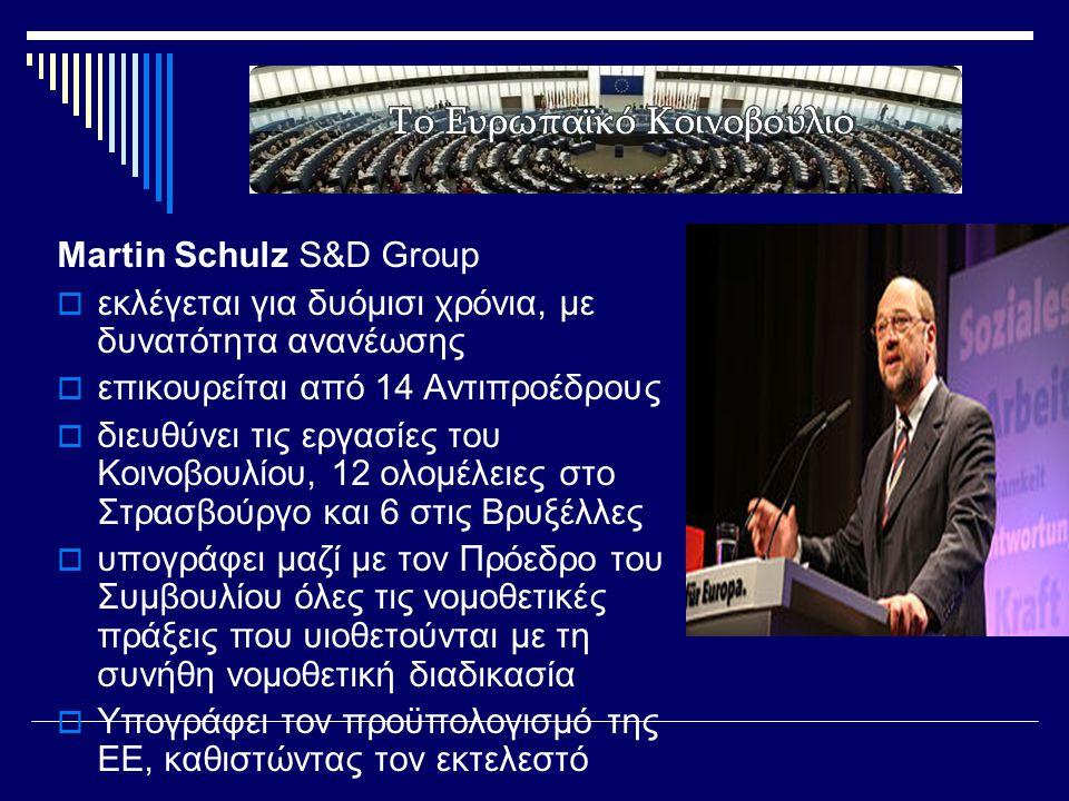 Martin Schulz S&D Group  εκλέγεται για δυόμισι χρόνια, με δυνατότητα ανανέωσης  επικουρείται από 14 Αντιπροέδρους  διευθύνει τις εργασίες του Κοινοβουλίου, 12 ολομέλειες στο Στρασβούργο και 6 στις Βρυξέλλες  υπογράφει μαζί με τον Πρόεδρο του Συμβουλίου όλες τις νομοθετικές πράξεις που υιοθετούνται με τη συνήθη νομοθετική διαδικασία  Υπογράφει τον προϋπολογισμό της ΕΕ, καθιστώντας τον εκτελεστό