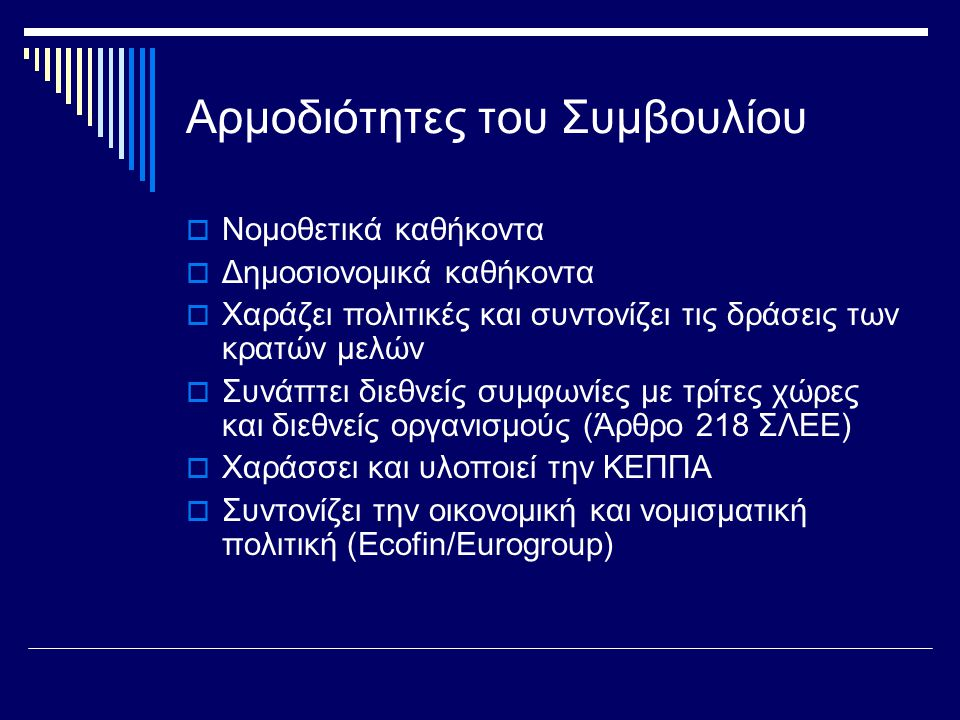 Αρμοδιότητες του Συμβουλίου  Νομοθετικά καθήκοντα  Δημοσιονομικά καθήκοντα  Χαράζει πολιτικές και συντονίζει τις δράσεις των κρατών μελών  Συνάπτει διεθνείς συμφωνίες με τρίτες χώρες και διεθνείς οργανισμούς (Άρθρο 218 ΣΛΕΕ)  Χαράσσει και υλοποιεί την ΚΕΠΠΑ  Συντονίζει την οικονομική και νομισματική πολιτική (Ecofin/Εurogroup)