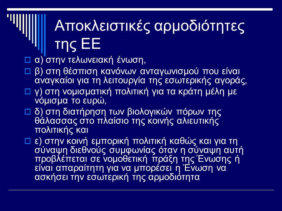 Αποκλειστικές αρμοδιότητες της ΕΕ  α) στην τελωνειακή ένωση,  β) στη θέσπιση κανόνων ανταγωνισμού που είναι αναγκαίοι για τη λειτουργία της εσωτερικής αγοράς,  γ) στη νομισματική πολιτική για τα κράτη μέλη με νόμισμα το ευρώ,  δ) στη διατήρηση των βιολογικών πόρων της θάλασσας στο πλαίσιο της κοινής αλιευτικής πολιτικής και  ε) στην κοινή εμπορική πολιτική καθώς και για τη σύναψη διεθνούς συμφωνίας όταν η σύναψη αυτή προβλέπεται σε νομοθετική πράξη της Ένωσης ή είναι απαραίτητη για να μπορέσει η Ένωση να ασκήσει την εσωτερική της αρμοδιότητα
