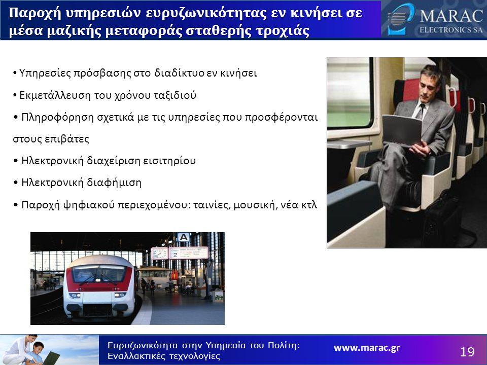 www.marac.gr Ευρυζωνικότητα στην Υπηρεσία του Πολίτη: Εναλλακτικές τεχνολογίες Υπηρεσίες πρόσβασης στο διαδίκτυο εν κινήσει Εκμετάλλευση του χρόνου ταξιδιού Πληροφόρηση σχετικά με τις υπηρεσίες που προσφέρονται στους επιβάτες Ηλεκτρονική διαχείριση εισιτηρίου Ηλεκτρονική διαφήμιση Παροχή ψηφιακού περιεχομένου: ταινίες, μουσική, νέα κτλ Παροχή υπηρεσιών ευρυζωνικότητας εν κινήσει σε μέσα μαζικής μεταφοράς σταθερής τροχιάς 19