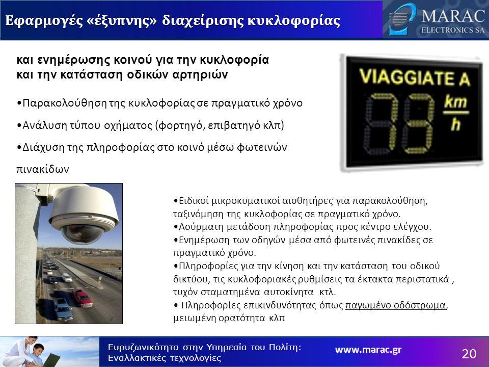 www.marac.gr Ευρυζωνικότητα στην Υπηρεσία του Πολίτη: Εναλλακτικές τεχνολογίες Εφαρμογές «έξυπνης» διαχείρισης κυκλοφορίας 20 και ενημέρωσης κοινού για την κυκλοφορία και την κατάσταση οδικών αρτηριών Παρακολούθηση της κυκλοφορίας σε πραγματικό χρόνο Ανάλυση τύπου οχήματος (φορτηγό, επιβατηγό κλπ) Διάχυση της πληροφορίας στο κοινό μέσω φωτεινών πινακίδων Ειδικοί μικροκυματικοί αισθητήρες για παρακολούθηση, ταξινόμηση της κυκλοφορίας σε πραγματικό χρόνο.