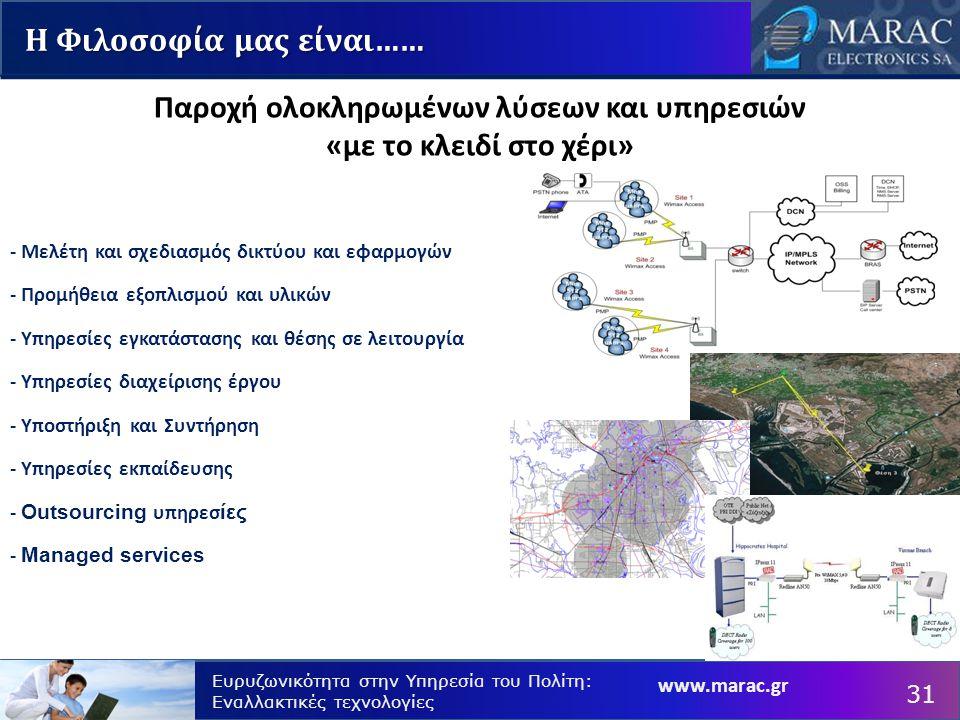 www.marac.gr Ευρυζωνικότητα στην Υπηρεσία του Πολίτη: Εναλλακτικές τεχνολογίες Η Φιλοσοφία μας είναι…… - Μελέτη και σχεδιασμός δικτύου και εφαρμογών - Προμήθεια εξοπλισμού και υλικών - Υπηρεσίες εγκατάστασης και θέσης σε λειτουργία - Υπηρεσίες διαχείρισης έργου - Υποστήριξη και Συντήρηση - Υπηρεσίες εκπαίδευσης - Outsourcing υπηρεσ ίες - Managed services Παροχή ολοκληρωμένων λύσεων και υπηρεσιών «με το κλειδί στο χέρι» 31