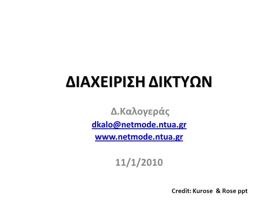 ΔΙΑΧΕΙΡΙΣΗ ΔΙΚΤΥΩΝ Δ.Καλογεράς dkalo@netmode.ntua.gr www.netmode.ntua.gr 11/1/2010 Credit: Kurose & Rose ppt