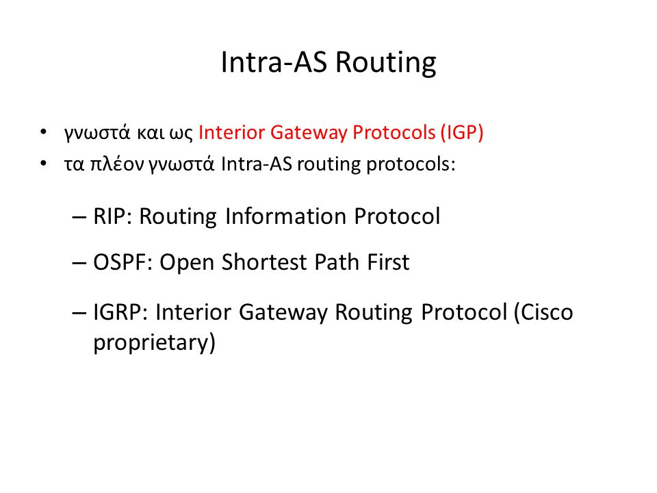 Intra-AS Routing γνωστά και ως Interior Gateway Protocols (IGP) τα πλέον γνωστά Intra-AS routing protocols: – RIP: Routing Information Protocol – OSPF: Open Shortest Path First – IGRP: Interior Gateway Routing Protocol (Cisco proprietary)