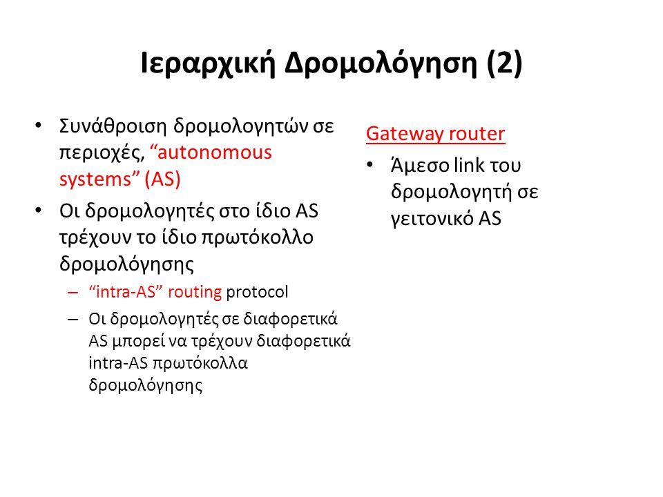 Ιεραρχική Δρομολόγηση (2) Συνάθροιση δρομολογητών σε περιοχές, autonomous systems (AS) Οι δρομολογητές στο ίδιο AS τρέχουν το ίδιο πρωτόκολλο δρομολόγησης – intra-AS routing protocol – Οι δρομολογητές σε διαφορετικά AS μπορεί να τρέχουν διαφορετικά intra-AS πρωτόκολλα δρομολόγησης Gateway router Άμεσο link του δρομολογητή σε γειτονικό AS